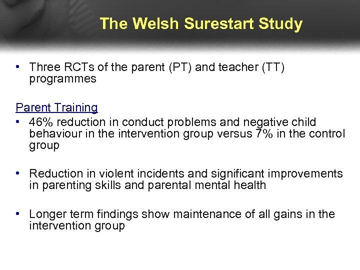 The Welsh Surestart Study • Three RCTs of the parent (PT) and teacher (TT)