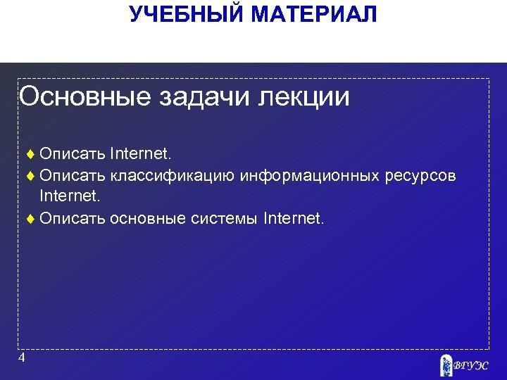 УЧЕБНЫЙ МАТЕРИАЛ Основные задачи лекции ¨ Описать Internet. ¨ Описать классификацию информационных ресурсов Internet.