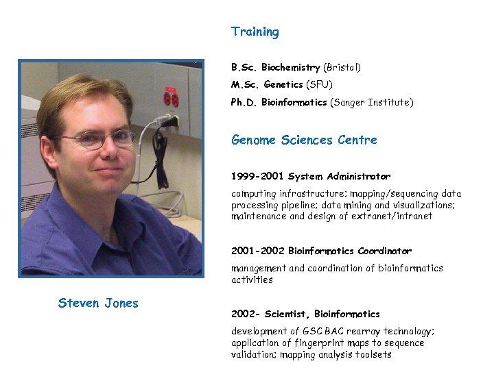 Training B. Sc. Biochemistry (Bristol) M. Sc. Genetics (SFU) Ph. D. Bioinformatics (Sanger Institute)