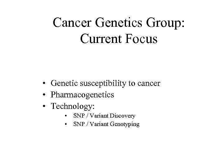 Cancer Genetics Group: Current Focus • Genetic susceptibility to cancer • Pharmacogenetics • Technology: