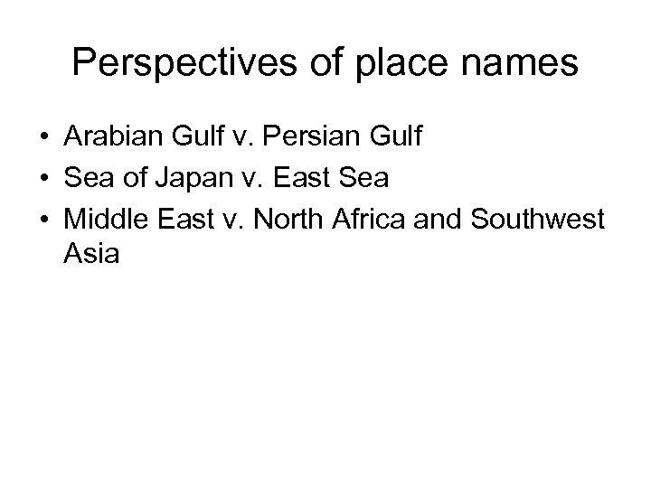 Perspectives of place names • Arabian Gulf v. Persian Gulf • Sea of Japan