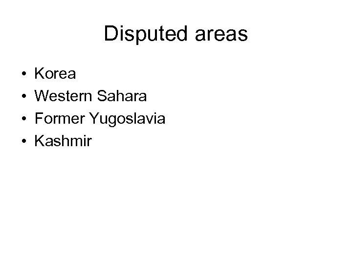 Disputed areas • • Korea Western Sahara Former Yugoslavia Kashmir