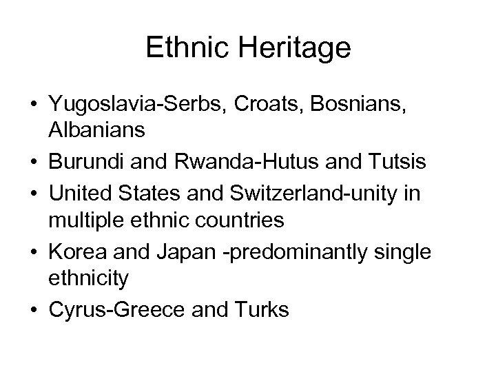 Ethnic Heritage • Yugoslavia-Serbs, Croats, Bosnians, Albanians • Burundi and Rwanda-Hutus and Tutsis •