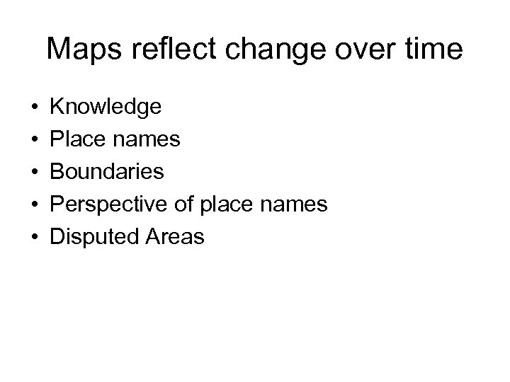 Maps reflect change over time • • • Knowledge Place names Boundaries Perspective of