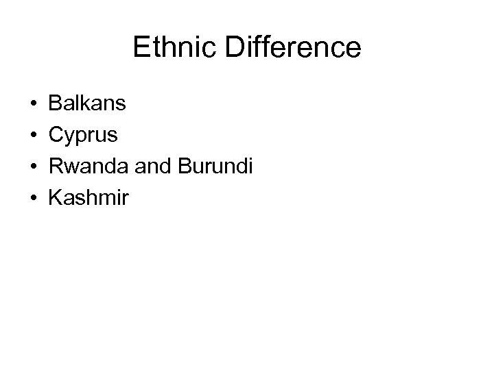 Ethnic Difference • • Balkans Cyprus Rwanda and Burundi Kashmir