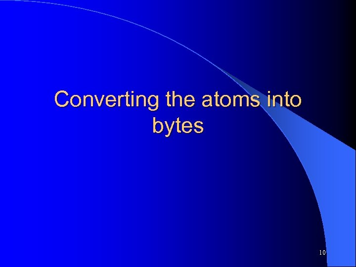 Converting the atoms into bytes 10