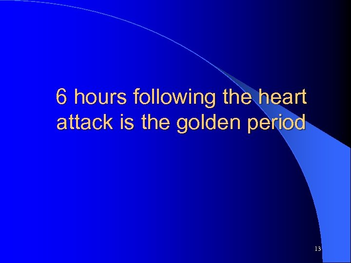 6 hours following the heart attack is the golden period 13