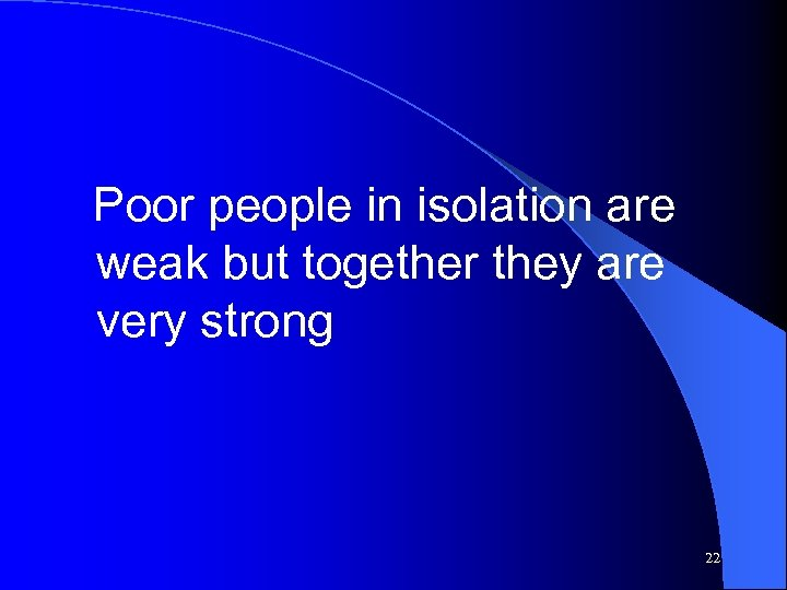Poor people in isolation are weak but together they are very strong 22