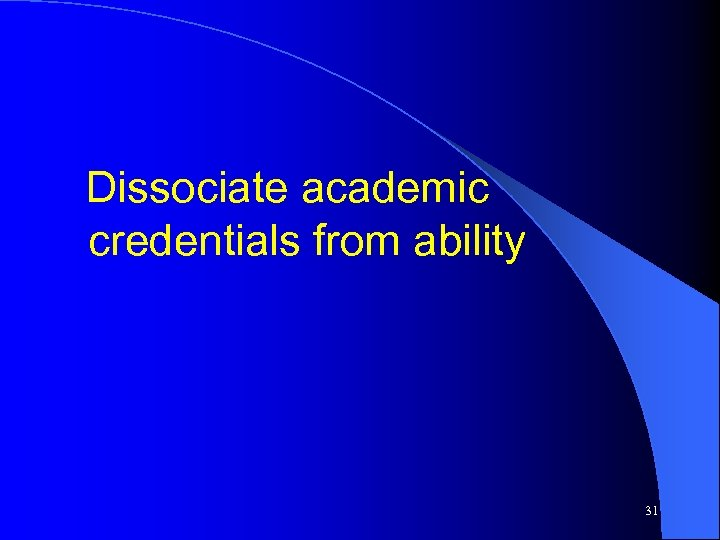 Dissociate academic credentials from ability 31