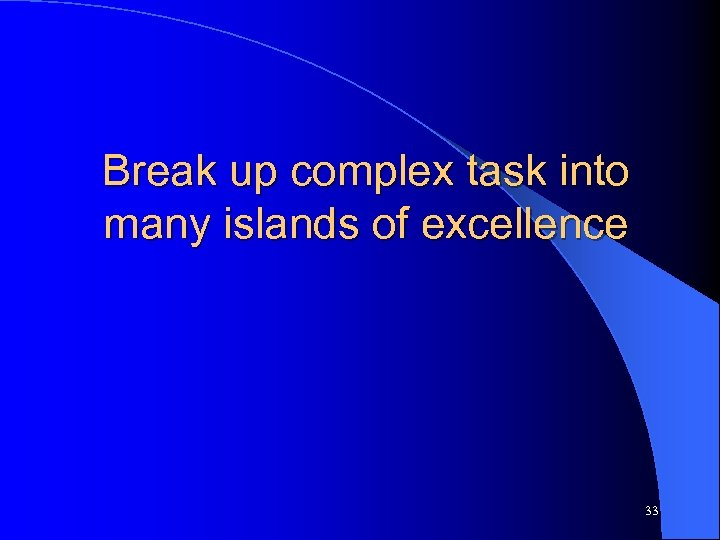 Break up complex task into many islands of excellence 33