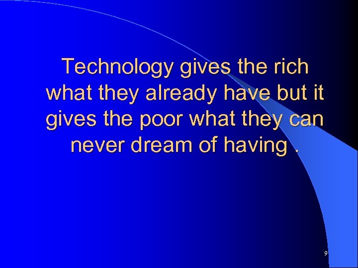 Technology gives the rich what they already have but it gives the poor what