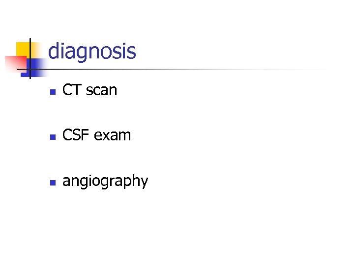 diagnosis n CT scan n CSF exam n angiography