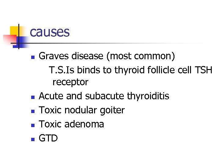 causes n n n Graves disease (most common) T. S. Is binds to thyroid