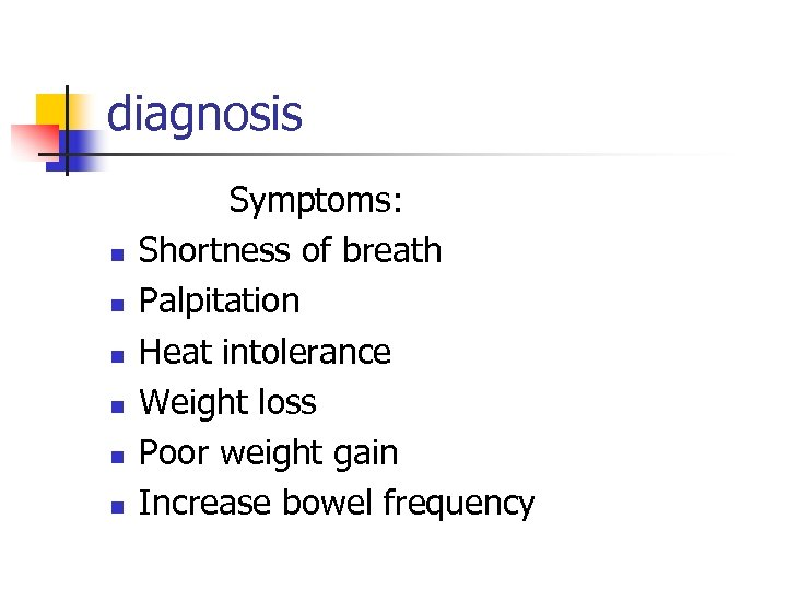 diagnosis n n n Symptoms: Shortness of breath Palpitation Heat intolerance Weight loss Poor