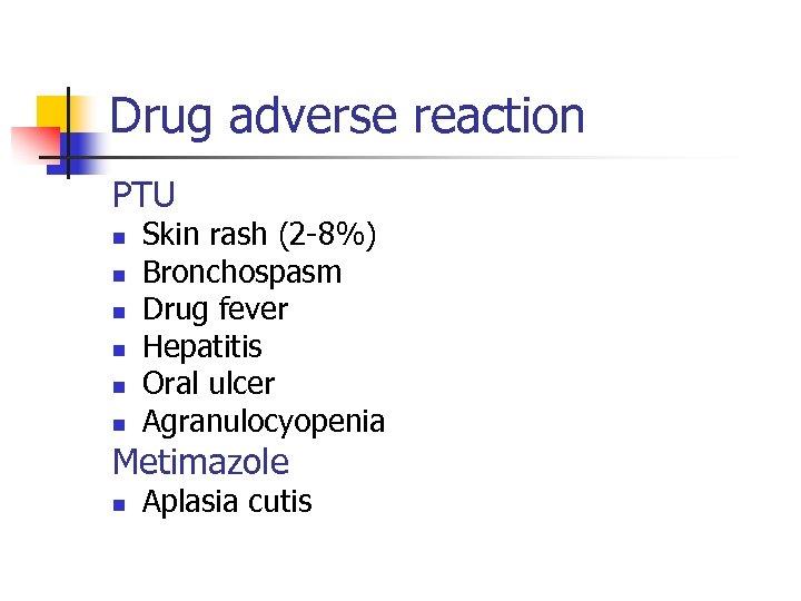Drug adverse reaction PTU n n n Skin rash (2 -8%) Bronchospasm Drug fever