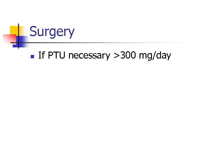 Surgery n If PTU necessary >300 mg/day