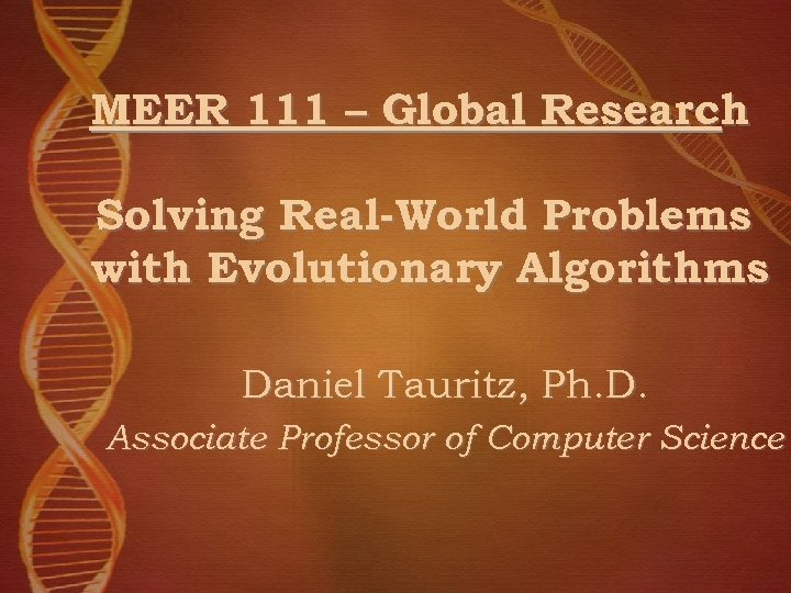 MEER 111 – Global Research Solving Real-World Problems with Evolutionary Algorithms Daniel Tauritz, Ph.