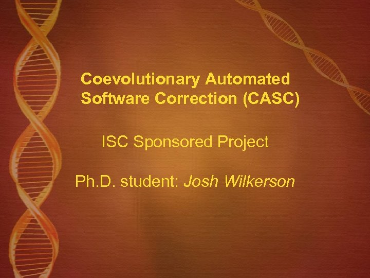 Coevolutionary Automated Software Correction (CASC) ISC Sponsored Project Ph. D. student: Josh Wilkerson