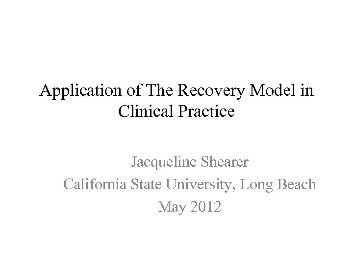 Application of The Recovery Model in Clinical Practice Jacqueline Shearer California State University, Long