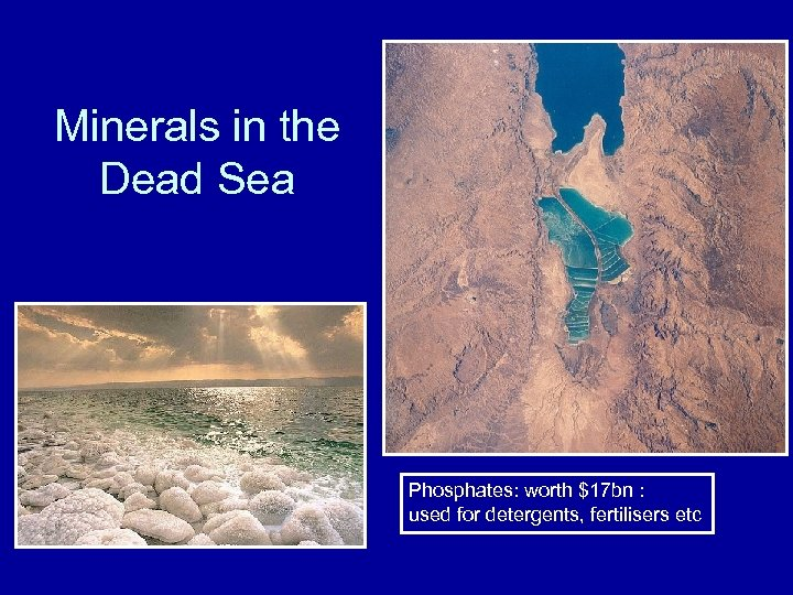 Minerals in the Dead Sea Phosphates: worth $17 bn : used for detergents, fertilisers