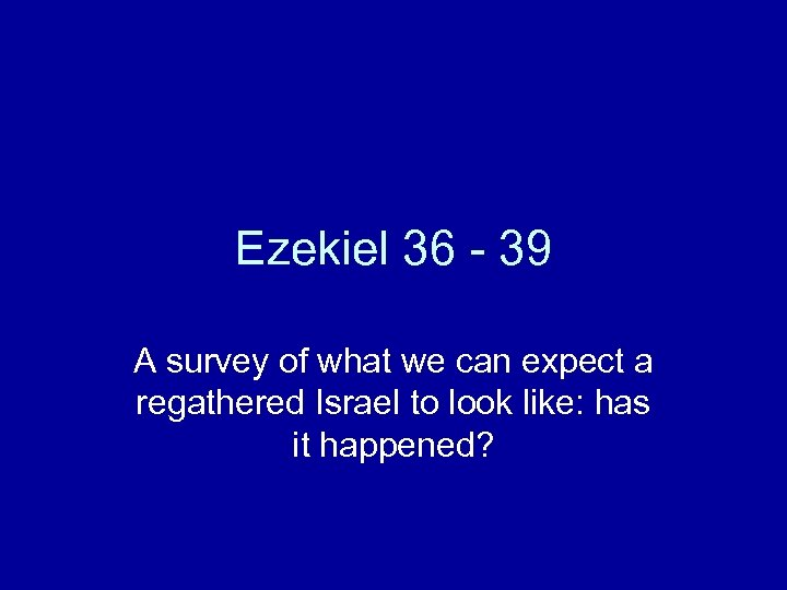 Ezekiel 36 - 39 A survey of what we can expect a regathered Israel