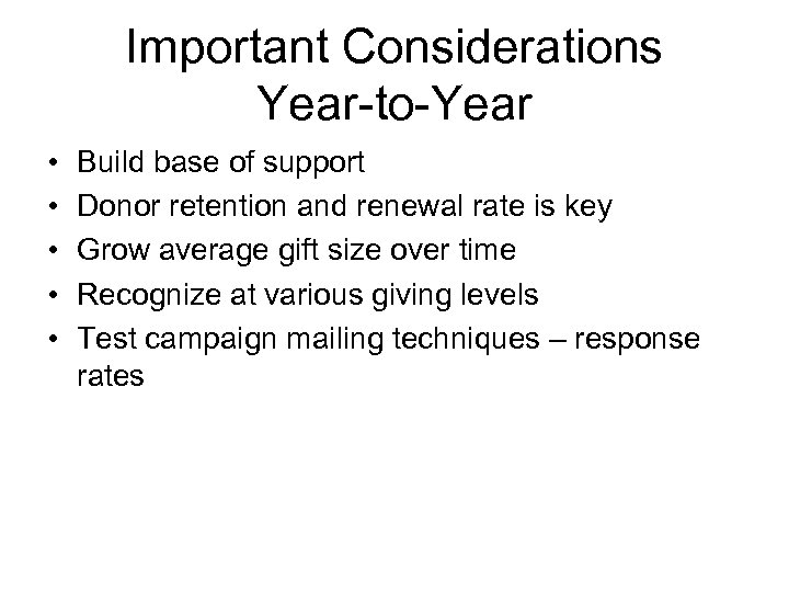 Important Considerations Year-to-Year • • • Build base of support Donor retention and renewal