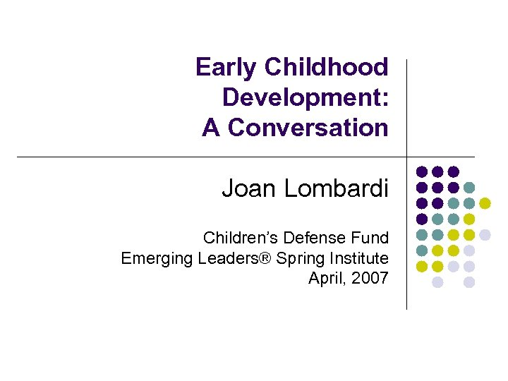Early Childhood Development: A Conversation Joan Lombardi Children's Defense Fund Emerging Leaders® Spring Institute