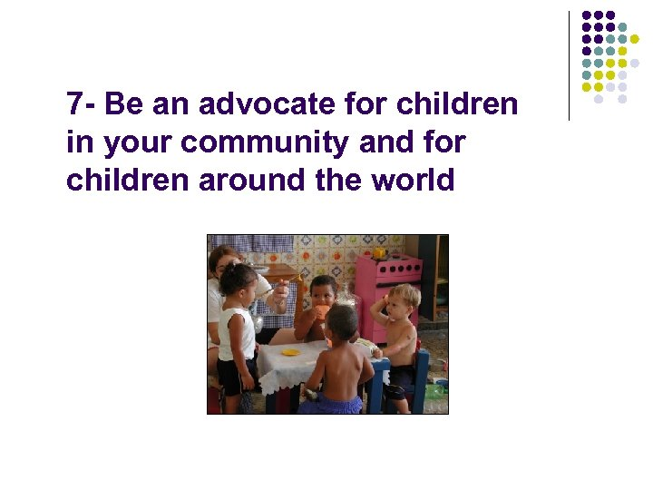 7 - Be an advocate for children in your community and for children around