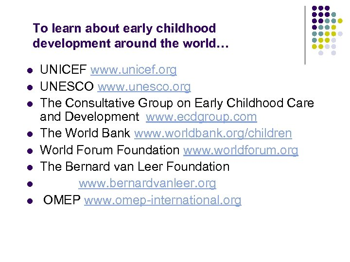To learn about early childhood development around the world… l l l l UNICEF