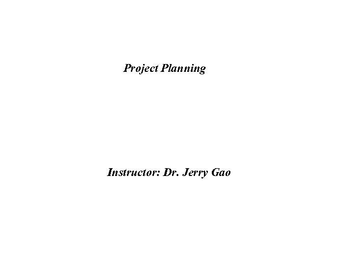 Project Planning Instructor: Dr. Jerry Gao