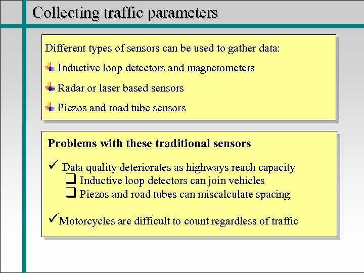 Collecting traffic parameters Different types of sensors can be used to gather data: Inductive