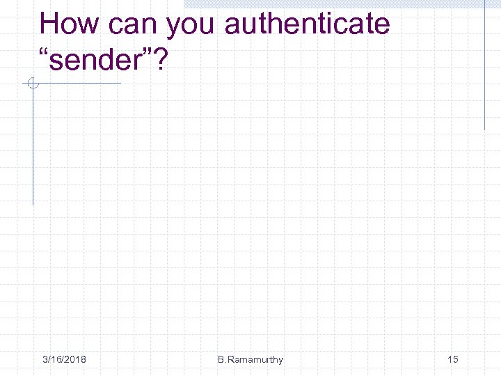 """How can you authenticate """"sender""""? 3/16/2018 B. Ramamurthy 15"""