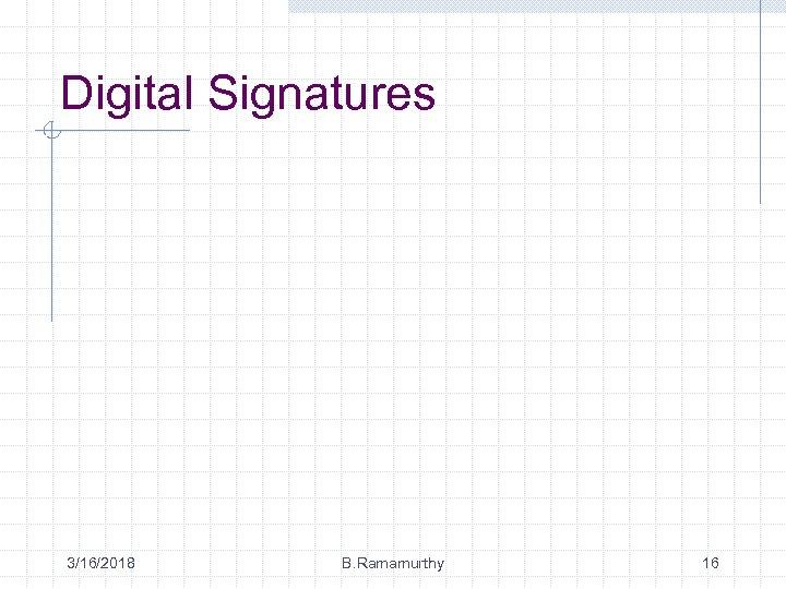 Digital Signatures 3/16/2018 B. Ramamurthy 16