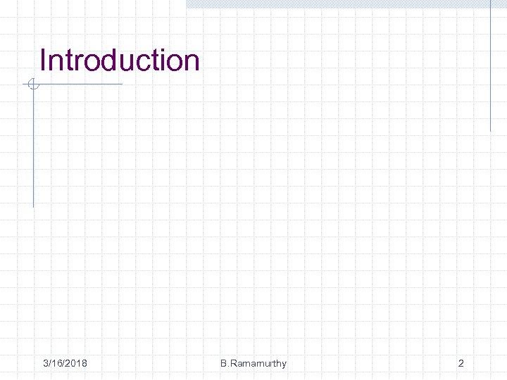 Introduction 3/16/2018 B. Ramamurthy 2