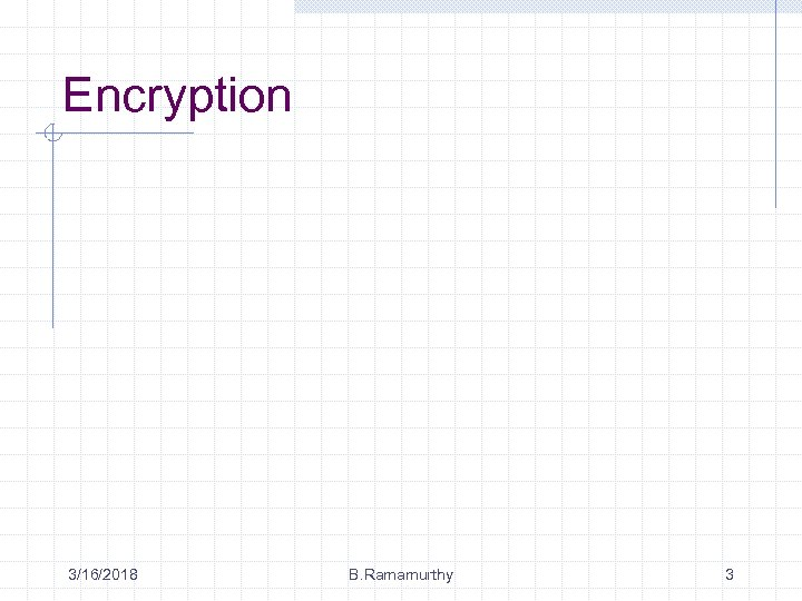 Encryption 3/16/2018 B. Ramamurthy 3
