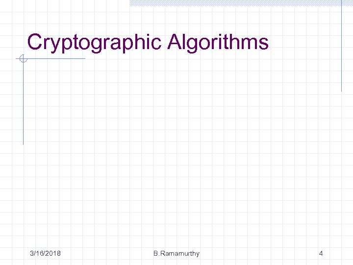 Cryptographic Algorithms 3/16/2018 B. Ramamurthy 4