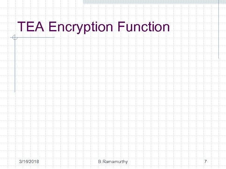 TEA Encryption Function 3/16/2018 B. Ramamurthy 7