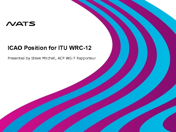 ICAO Position for ITU WRC-12 Presented by Steve Mitchell, ACP WG-F Rapporteur