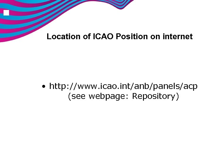 n Location of ICAO Position on internet • http: //www. icao. int/anb/panels/acp (see webpage: