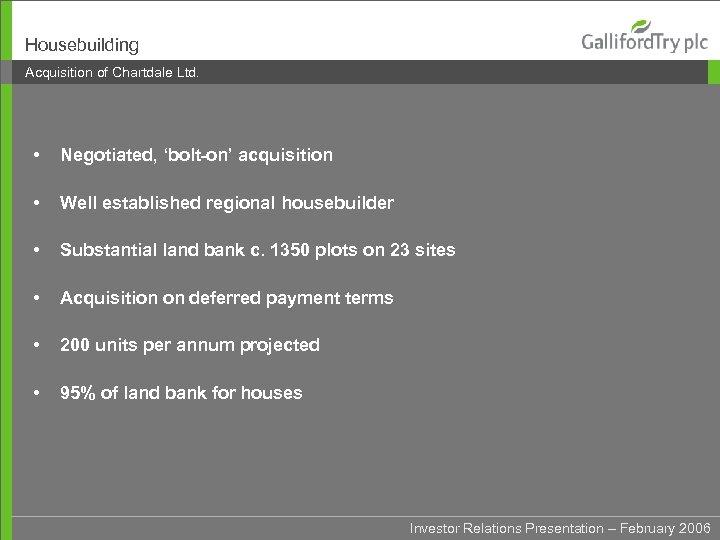 Housebuilding Acquisition of Chartdale Ltd. • Negotiated, 'bolt-on' acquisition • Well established regional housebuilder