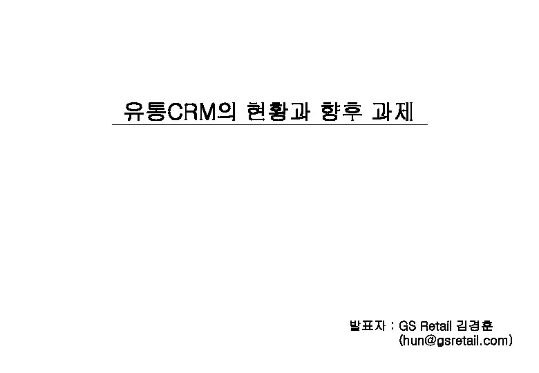 유통CRM의 현황과 향후 과제 발표자 : GS Retail 김경훈 (hun@gsretail. com)