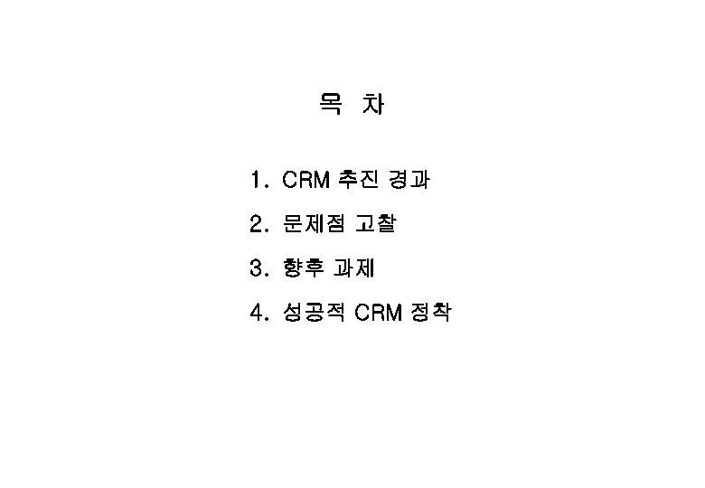 목 차 1. CRM 추진 경과 2. 문제점 고찰 3. 향후 과제 4. 성공적
