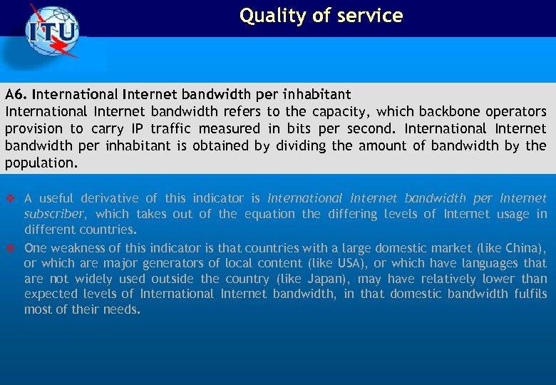 Quality of service A 6. International Internet bandwidth per inhabitant International Internet bandwidth refers