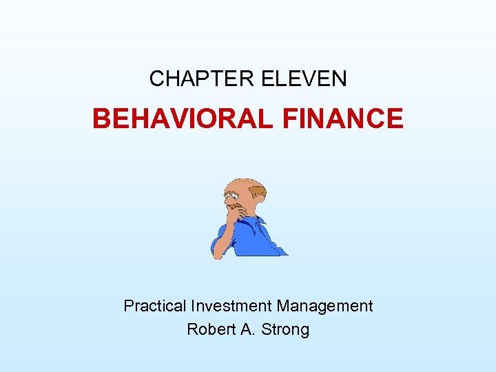 CHAPTER ELEVEN BEHAVIORAL FINANCE Practical Investment Management Robert A. Strong