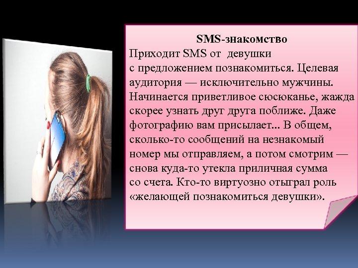 SMS-знакомство Приходит SMS от девушки с предложением познакомиться. Целевая аудитория — исключительно мужчины. Начинается