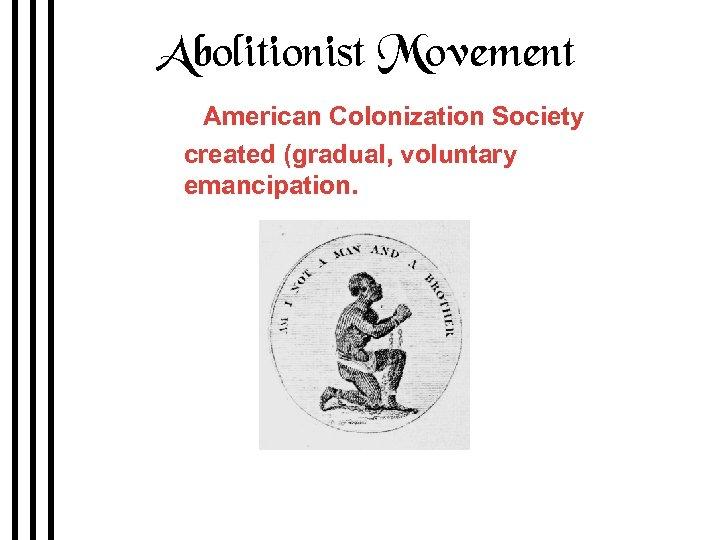 Abolitionist Movement 1816 American Colonization Society created (gradual, voluntary emancipation. British Colonization Society symbol