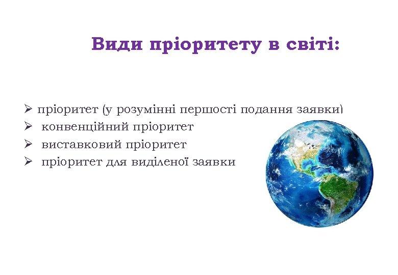 Види пріоритету в світі: Ø Ø пріоритет (у розумінні першості подання заявки) конвенційний пріоритет