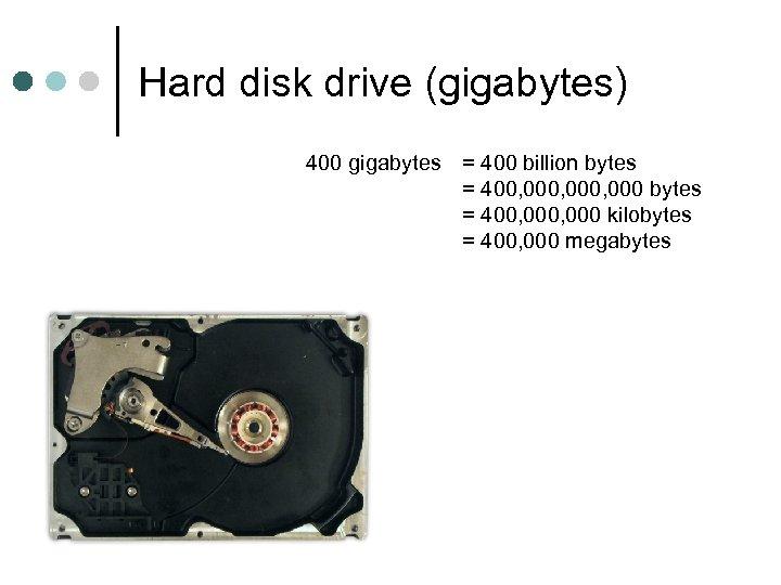 Hard disk drive (gigabytes) 400 gigabytes = 400 billion bytes = 400, 000, 000