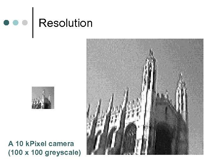 Resolution A 10 k. Pixel camera (100 x 100 greyscale)