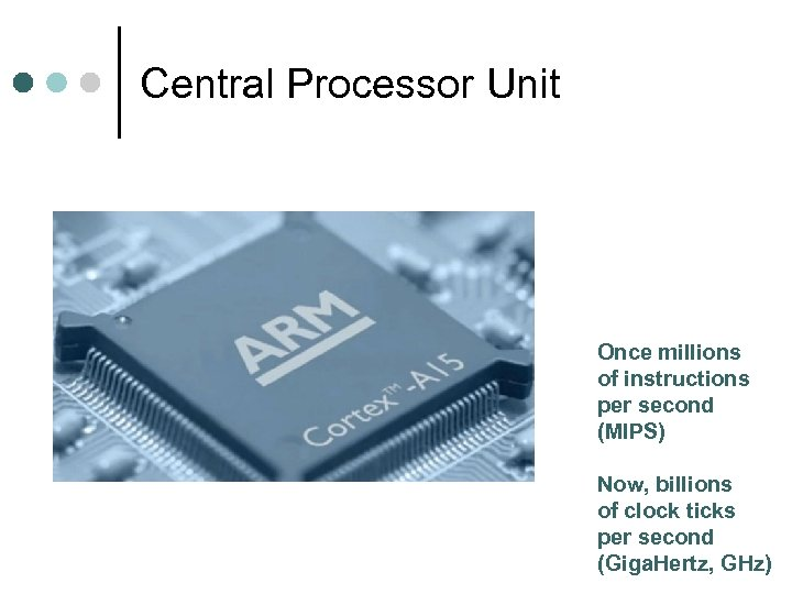 Central Processor Unit Once millions of instructions per second (MIPS) Now, billions of clock
